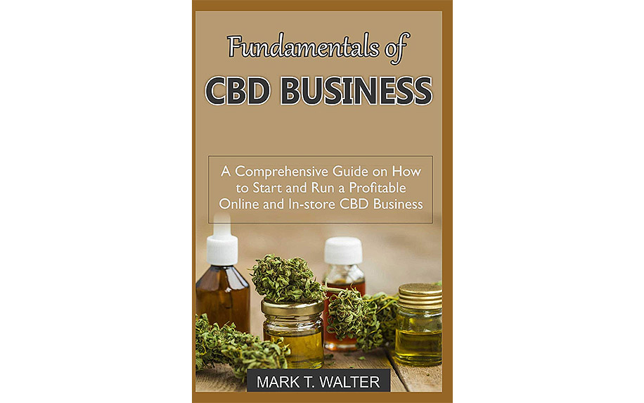 Fundamentals of CBD Business: A Comprehensive Guide on How to Start and Run a Profitable Online and In-store CBD Business by Mark T. Walter